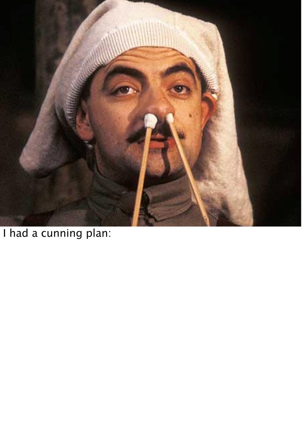 I had a cunning plan: