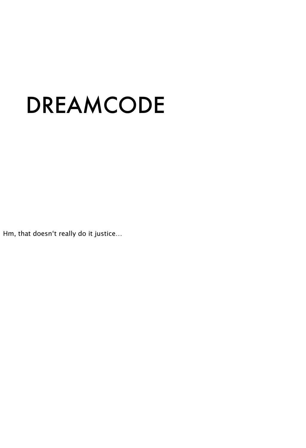 DREAMCODE Hm, that doesn't really do it justice…