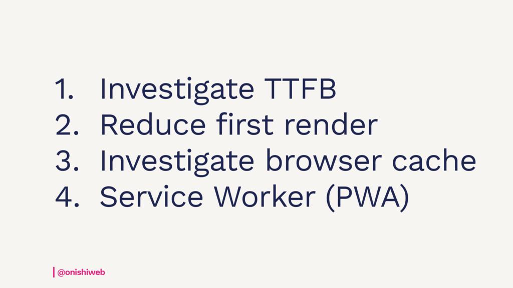 @onishiweb 1. Investigate TTFB 2. Reduce first ...