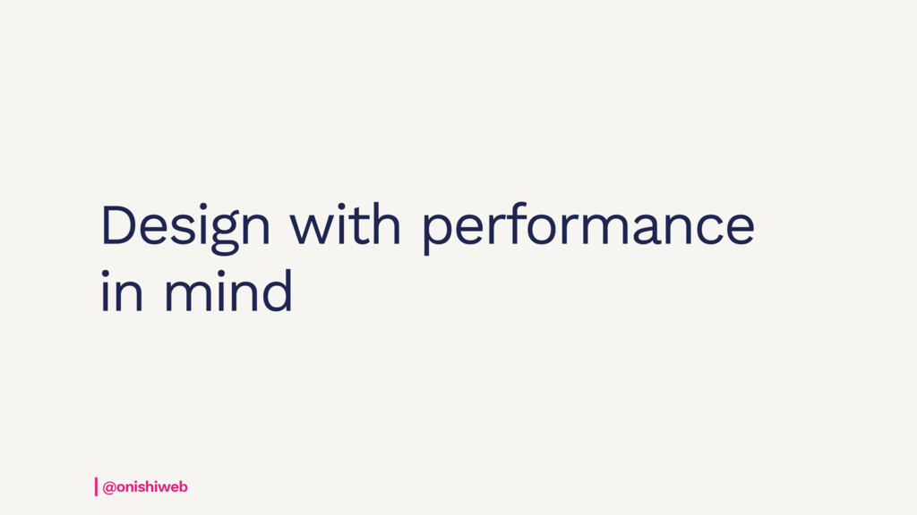 Design with performance in mind @onishiweb