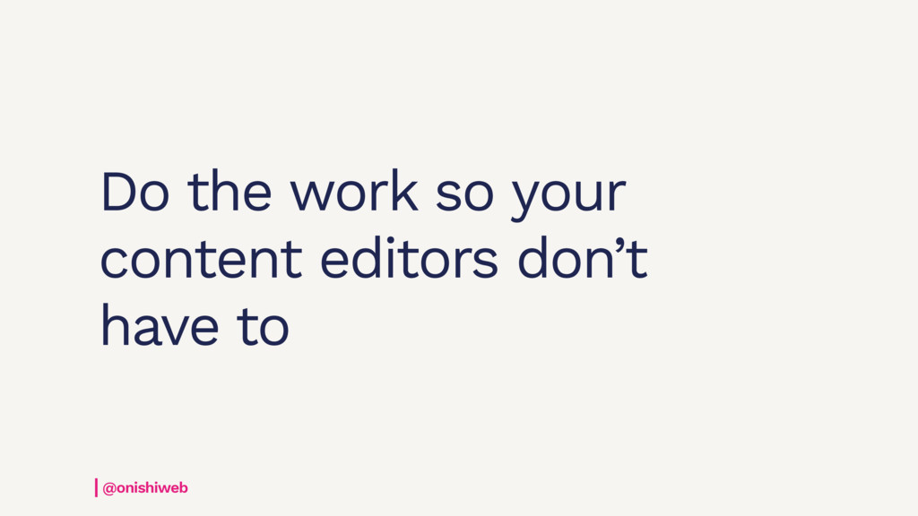 Do the work so your content editors don't have ...