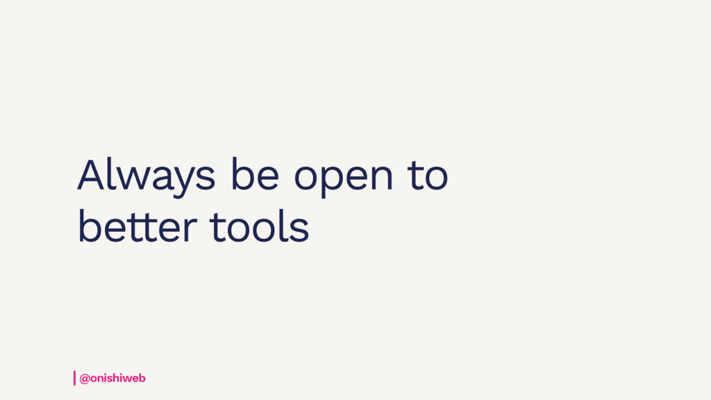 Always be open to better tools @onishiweb