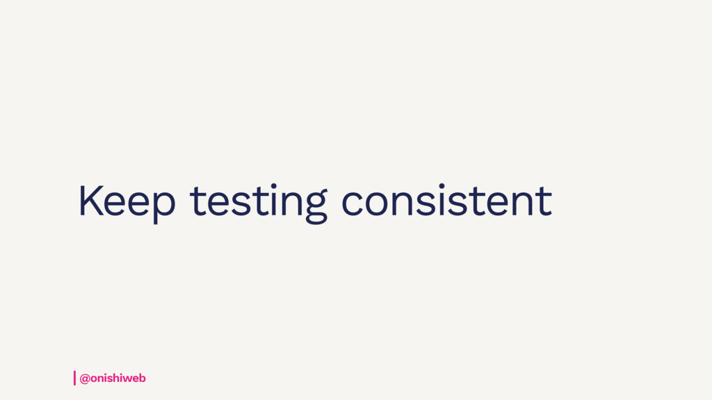 Keep testing consistent @onishiweb