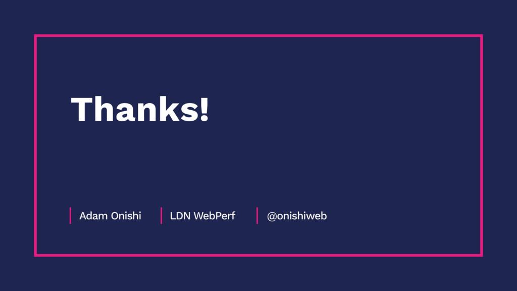 Adam Onishi LDN WebPerf @onishiweb Thanks!