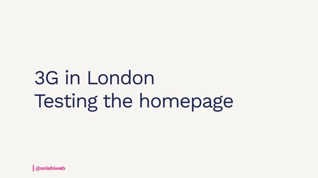 3G in London Testing the homepage @onishiweb