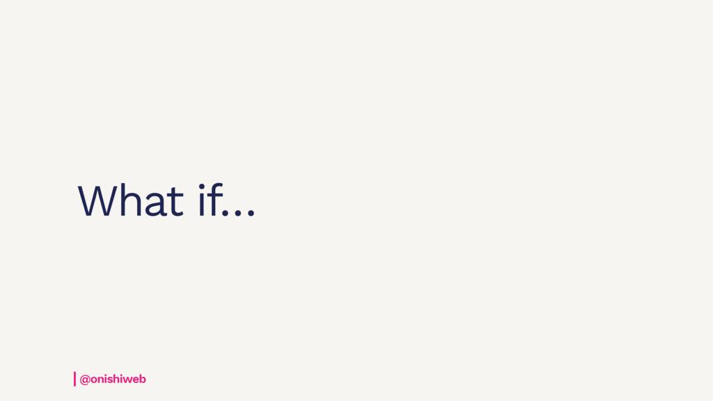 What if… @onishiweb