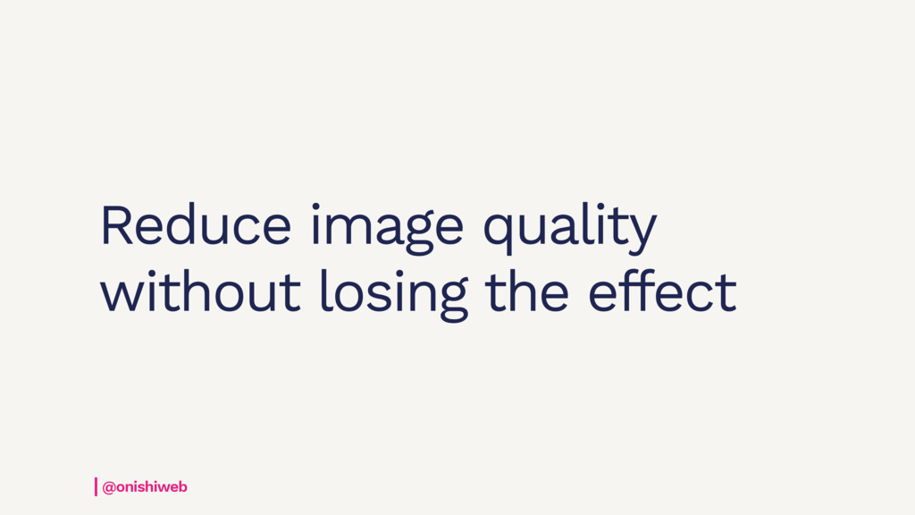 Reduce image quality without losing the effect ...