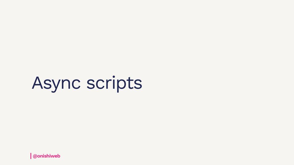 Async scripts @onishiweb
