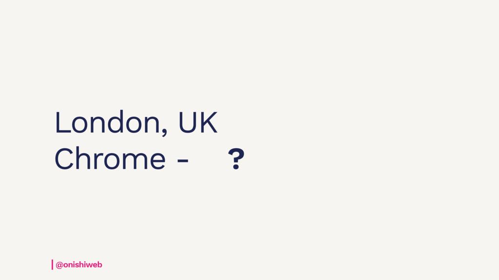 London, UK Chrome - ? @onishiweb