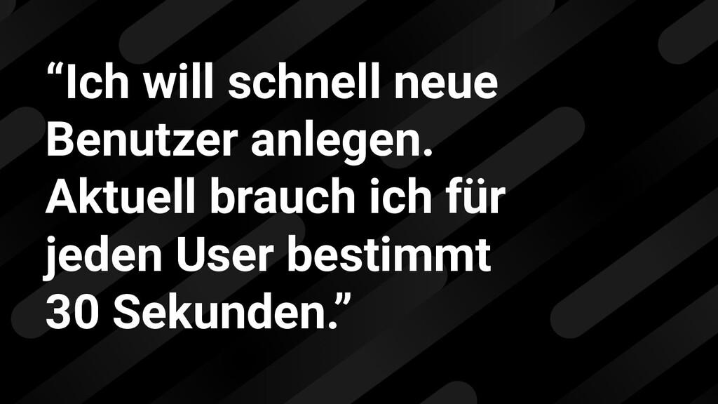 """""""Ich will schnell neue Benutzer anlegen. Aktuel..."""