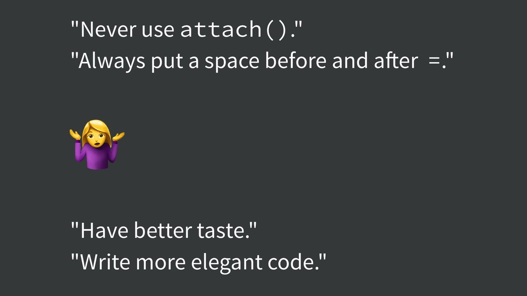 """""""Never use attach()."""" """"Always put a space befor..."""