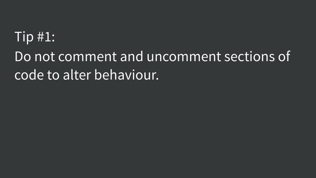 Tip #1: Do not comment and uncomment sections o...