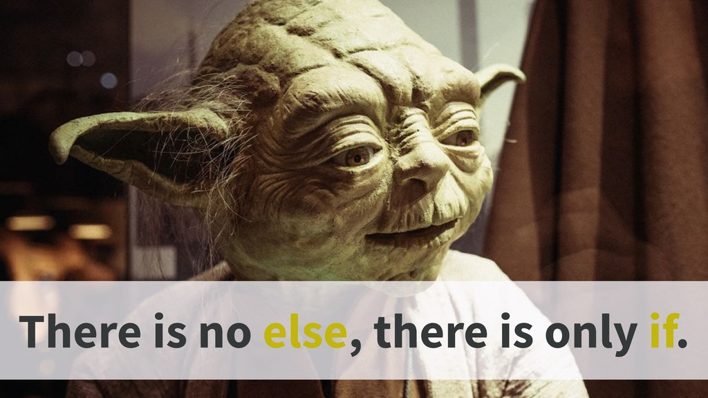 There is no else, there is only if.