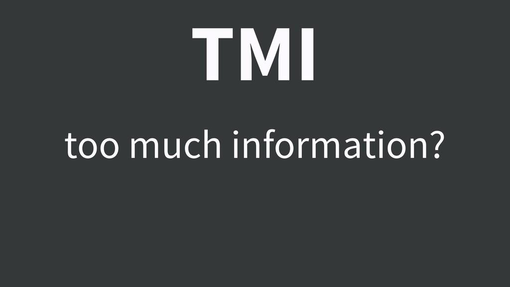 TMI too much information?
