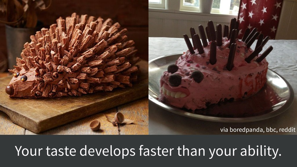 Your taste develops faster than your ability. v...