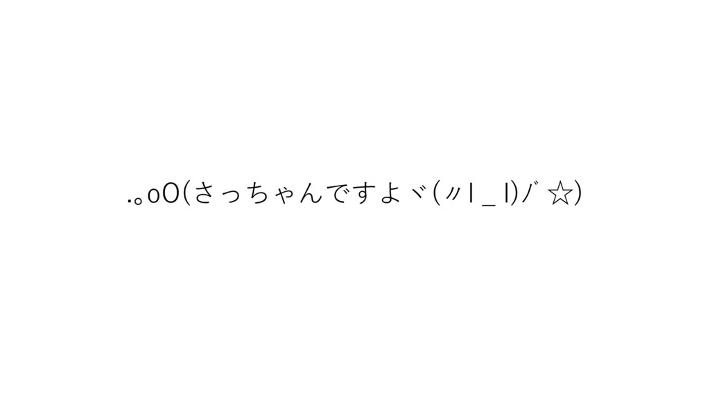 .。oO(さっちゃんですよヾ(〃l _ l)ノ゙☆)