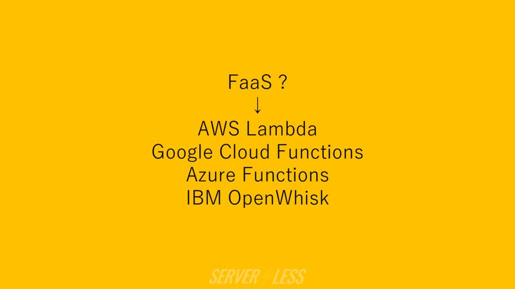 FaaS ? ↓ AWS Lambda Google Cloud Functions Azur...