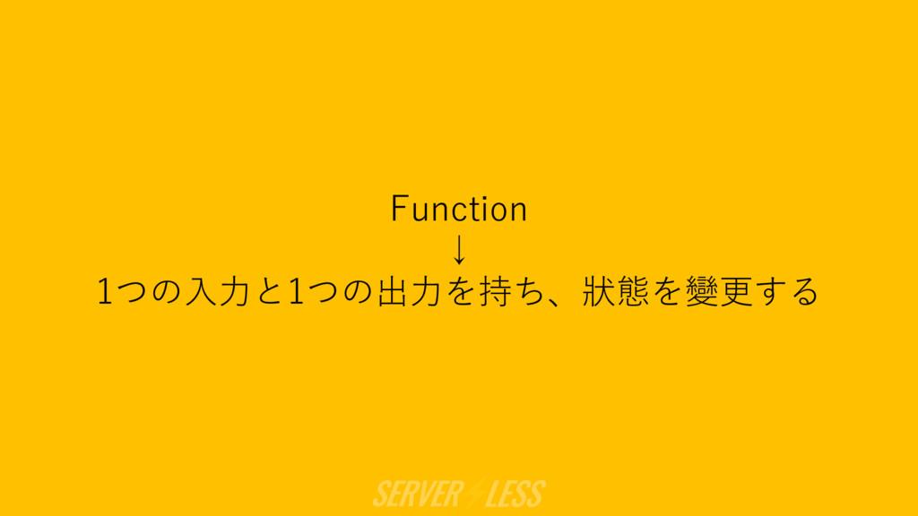 Function ↓ 1つの⼊⼒と1つの出⼒を持ち、狀態を變更する