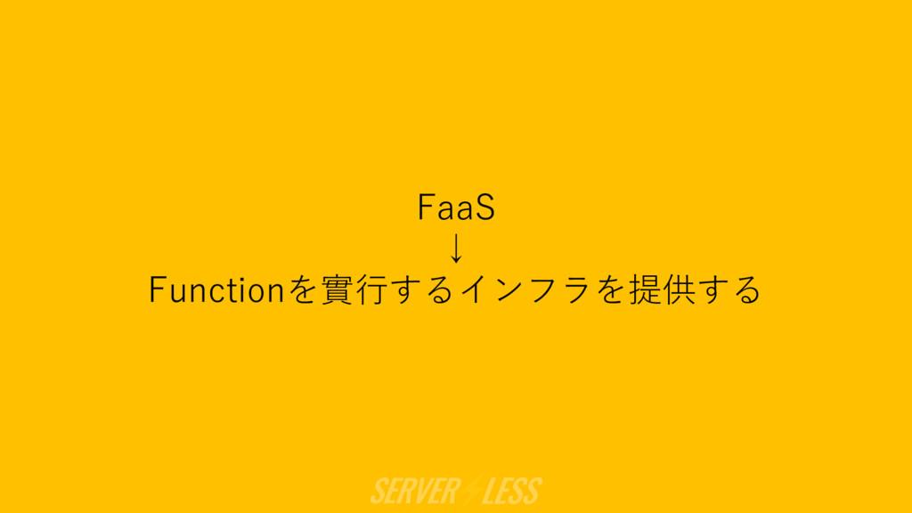 FaaS ↓ Functionを實⾏するインフラを提供する