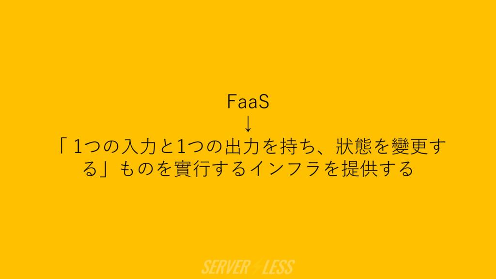 FaaS ↓ 「 1つの⼊⼒と1つの出⼒を持ち、狀態を變更す る」ものを實⾏するインフラを提供...