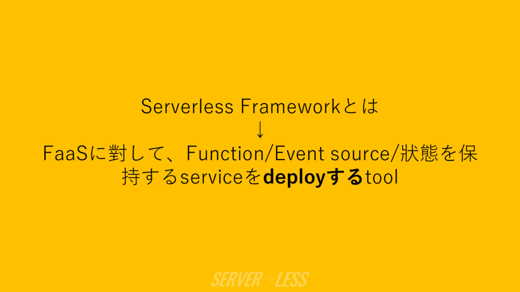 Serverless Frameworkとは ↓ FaaSに對して、Function/Even...