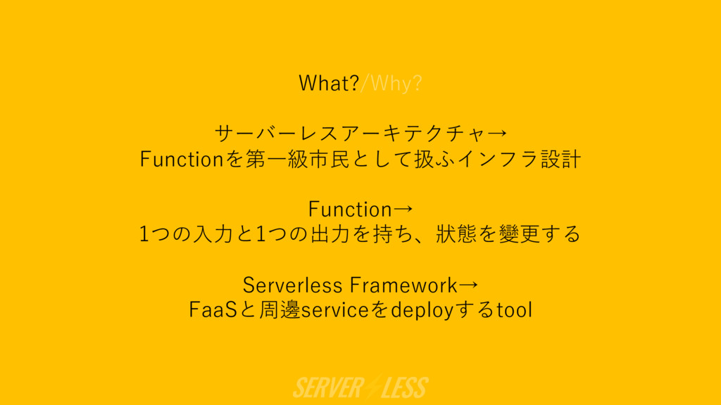 What?/Why? サーバーレスアーキテクチャ→ Functionを第⼀級市⺠として扱ふイン...