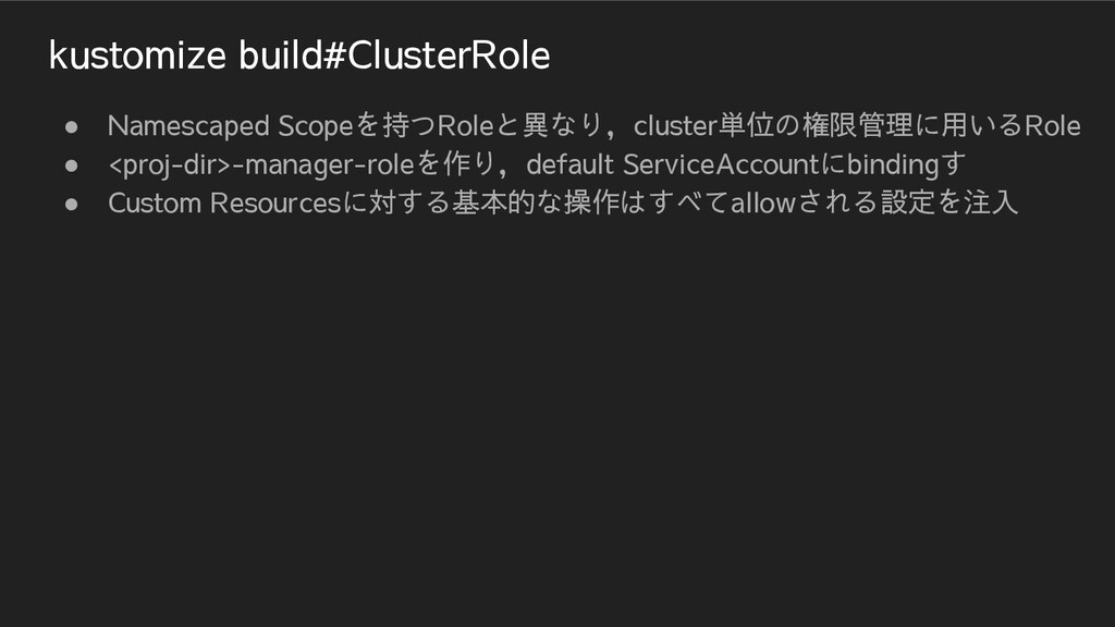 kustomize build#ClusterRole ● Namescaped Scopeを...