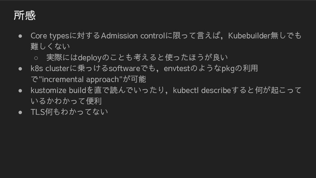 所感 ● Core typesに対するAdmission controlに限って言えば,Kub...