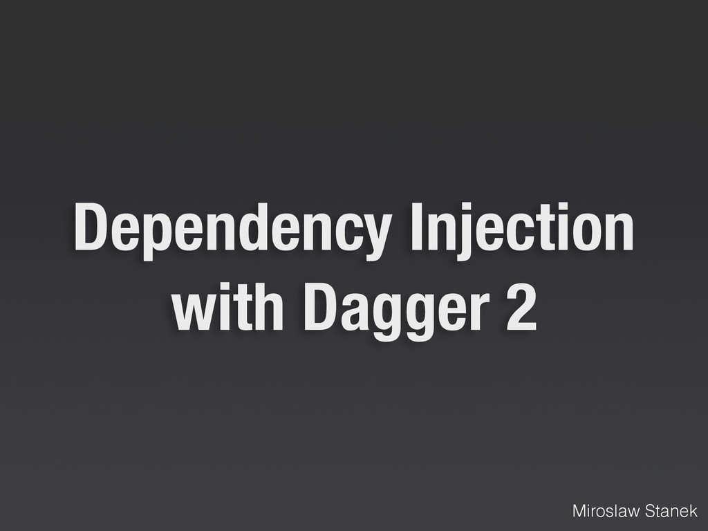 Dependency Injection with Dagger 2 Miroslaw Sta...