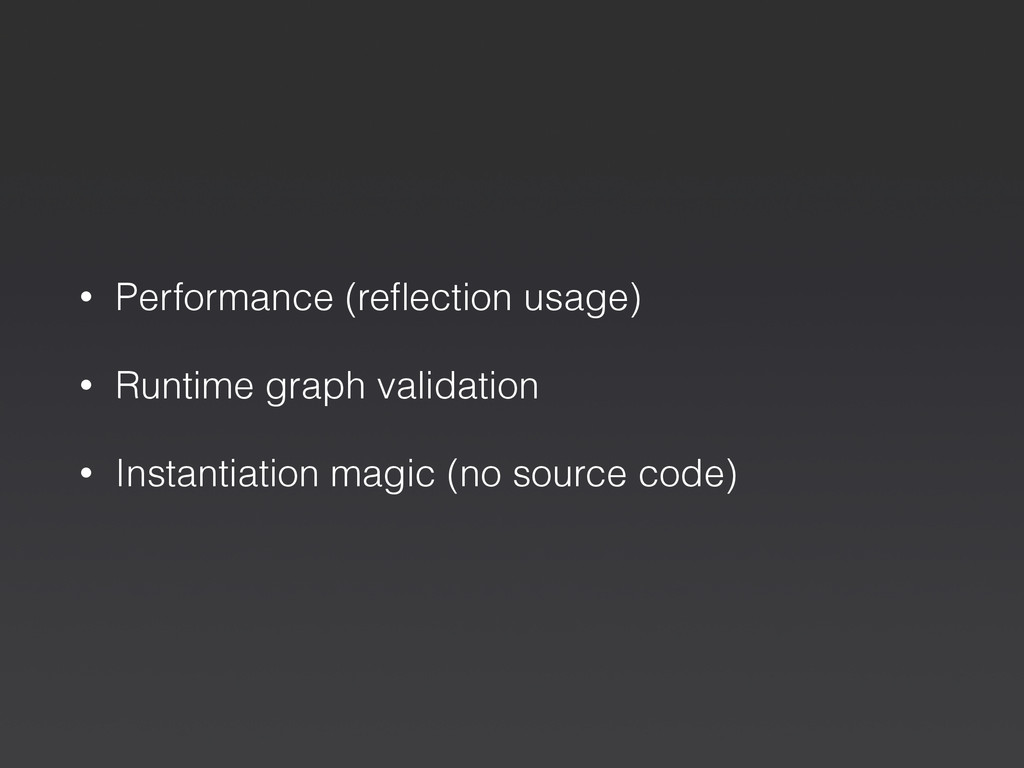 • Performance (reflection usage) • Runtime graph...