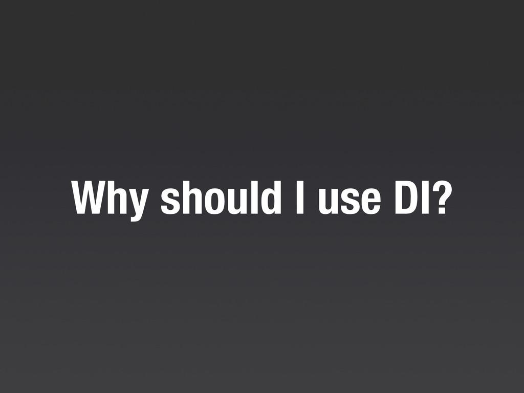 Why should I use DI?
