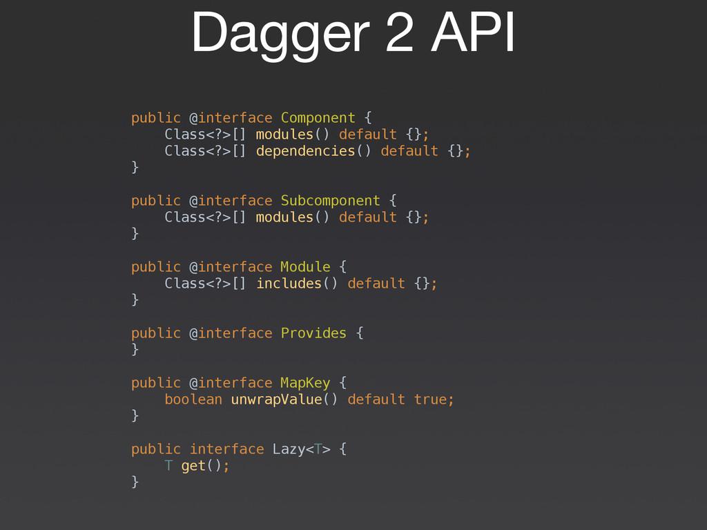 Dagger 2 API public @interface Component { Cla...