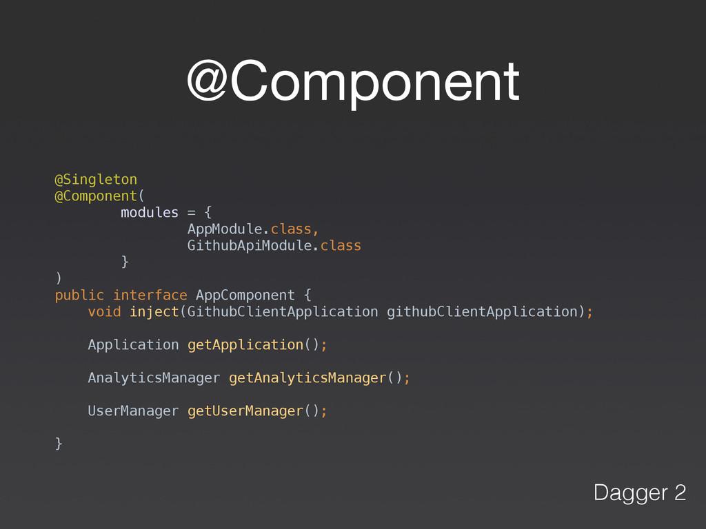 @Component @Singleton @Component( modules = {...