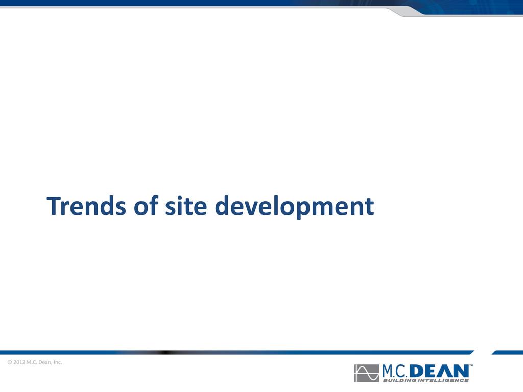 © 2012 M.C. Dean, Inc. Trends of site developme...