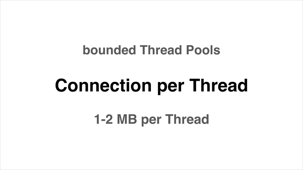 Connection per Thread 1-2 MB per Thread bounded...