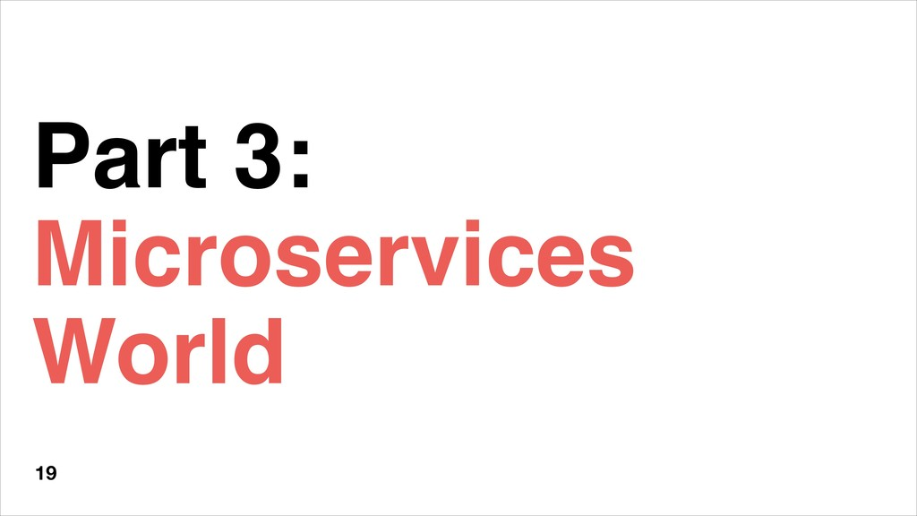 Part 3: Microservices World 19