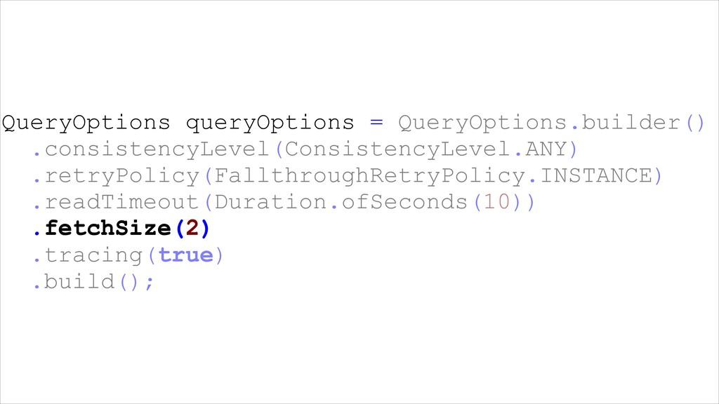 QueryOptions queryOptions = QueryOptions.builde...