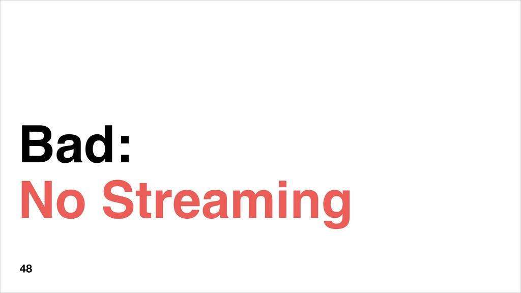 Bad: No Streaming 48