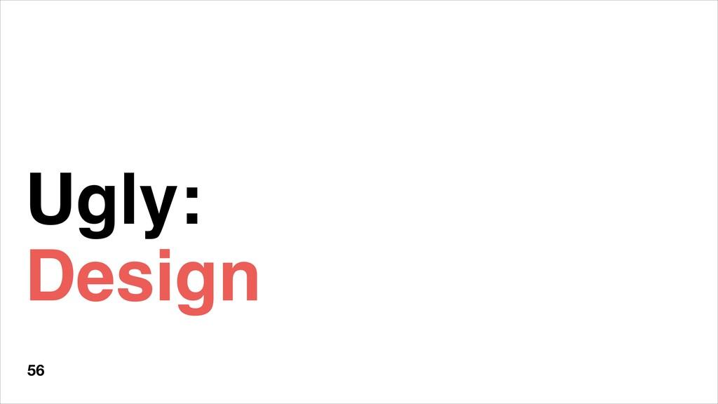 Ugly: Design 56