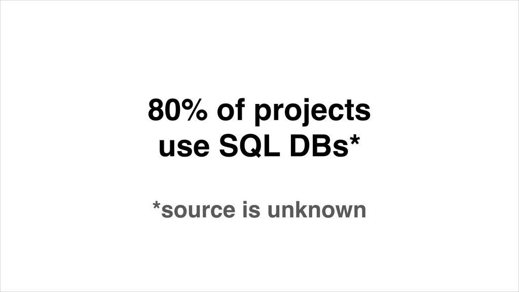 80% of projects use SQL DBs* *source is unknown