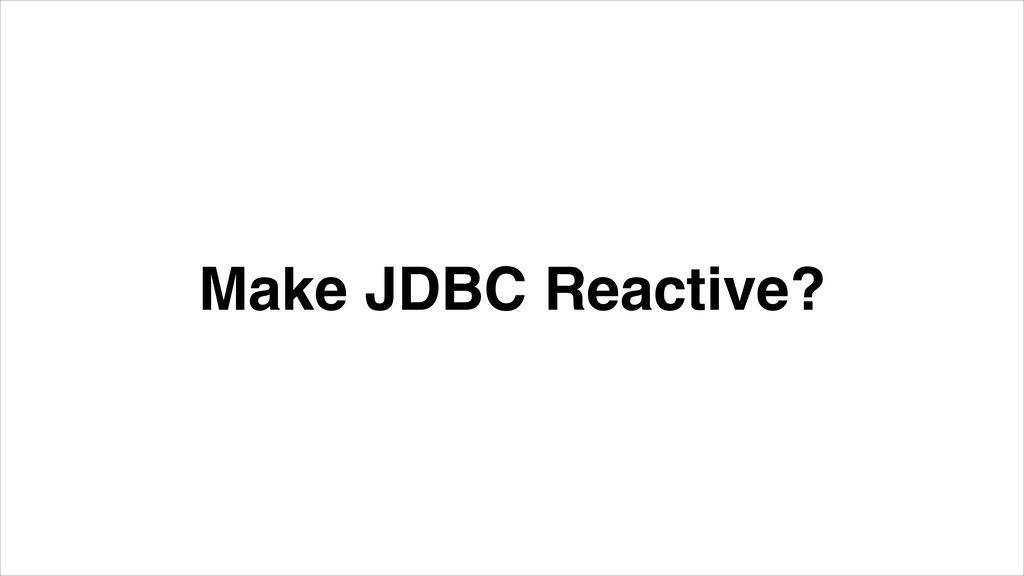 Make JDBC Reactive?