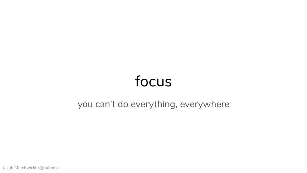 Jakub Marchwicki <@kubem> focus you can't do ev...