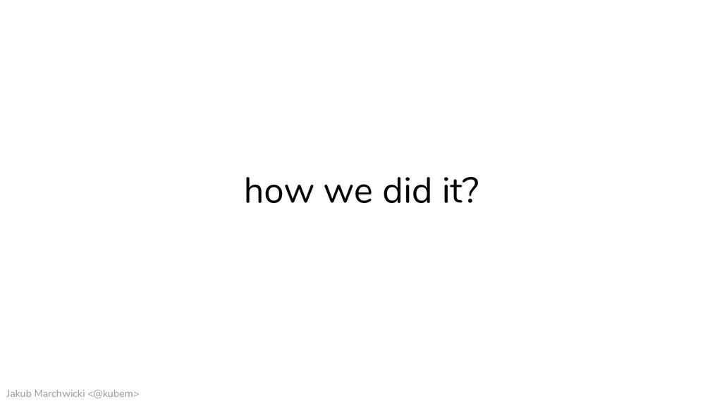 Jakub Marchwicki <@kubem> how we did it?