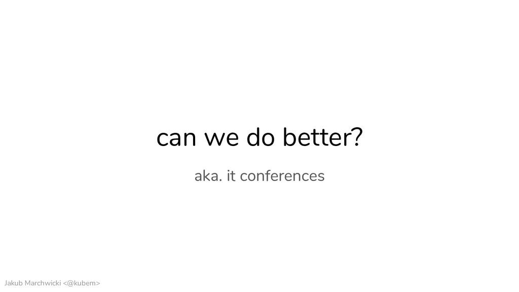 Jakub Marchwicki <@kubem> can we do better? aka...