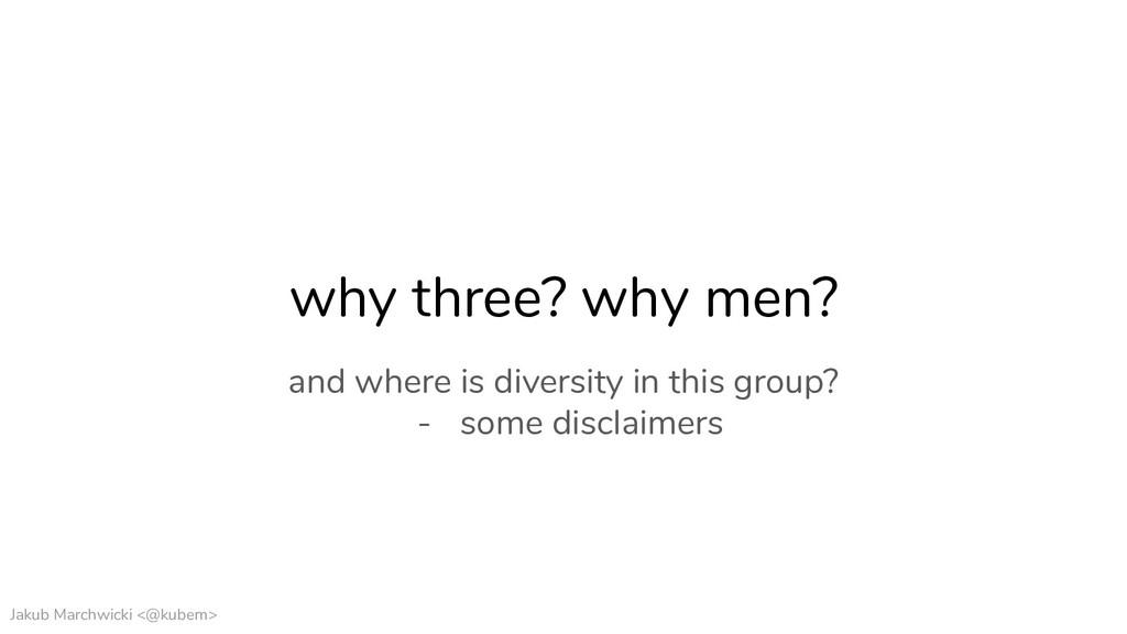 Jakub Marchwicki <@kubem> why three? why men? a...