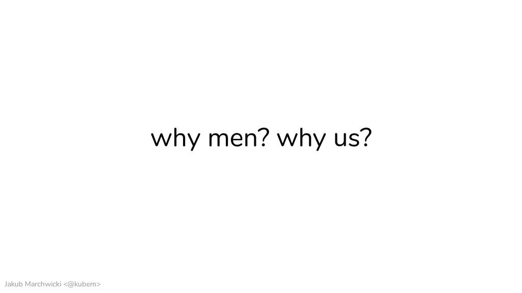 Jakub Marchwicki <@kubem> why men? why us?