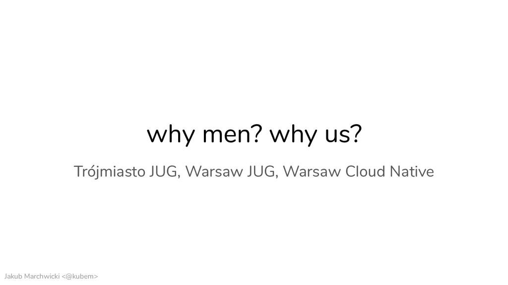 Jakub Marchwicki <@kubem> why men? why us? Trój...