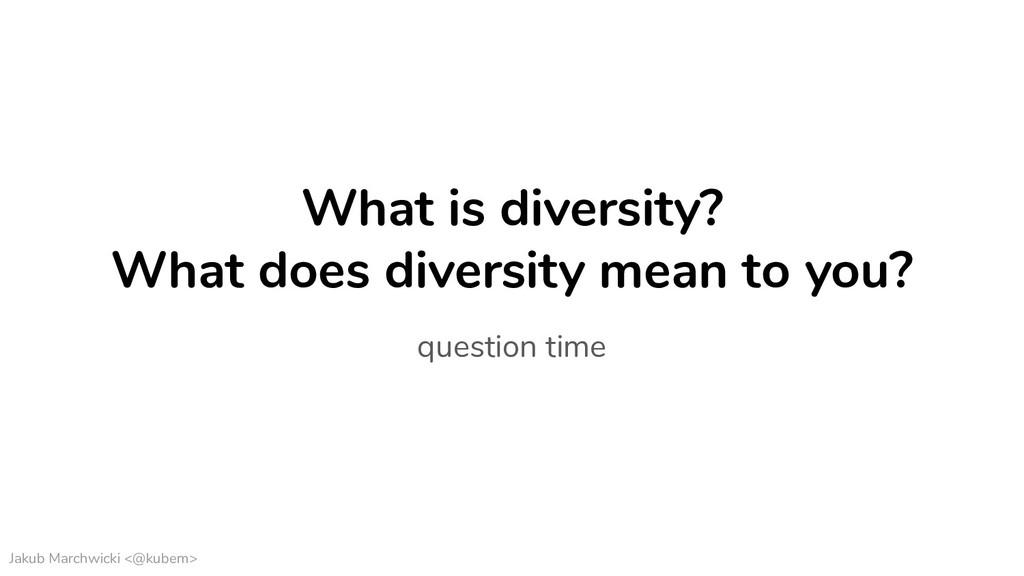 Jakub Marchwicki <@kubem> What is diversity? Wh...