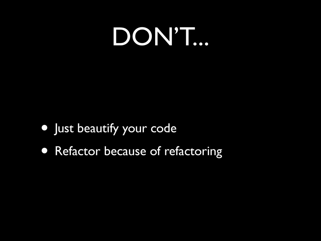 DON'T... • Just beautify your code	 