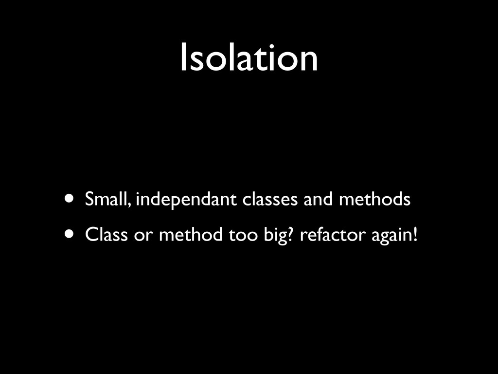 Isolation • Small, independant classes and meth...